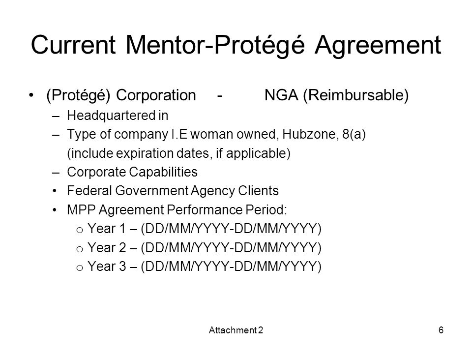 Current Mentor-Protégé Agreement (Protégé) Corporation-NGA (Reimbursable) –Headquartered in –Type of company I.E woman owned, Hubzone, 8(a) (include expiration dates, if applicable) –Corporate Capabilities Federal Government Agency Clients MPP Agreement Performance Period: o Year 1 – (DD/MM/YYYY-DD/MM/YYYY) o Year 2 – (DD/MM/YYYY-DD/MM/YYYY) o Year 3 – (DD/MM/YYYY-DD/MM/YYYY) Attachment 26