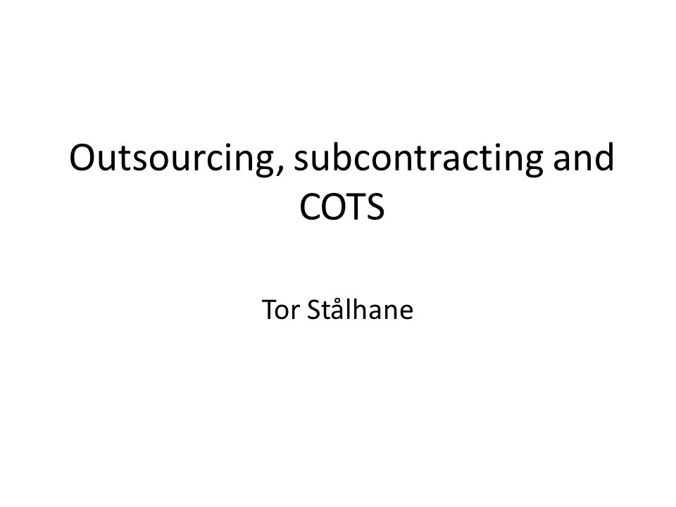 Outsourcing, subcontracting and COTS Tor Stålhane