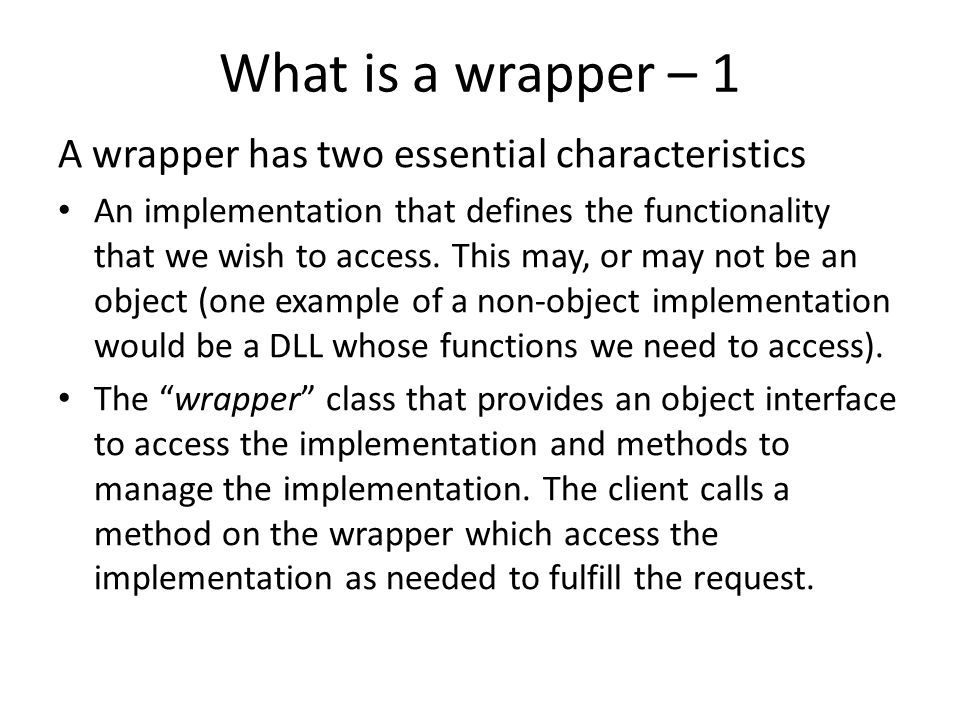 What is a wrapper – 1 A wrapper has two essential characteristics An implementation that defines the functionality that we wish to access. This may, o