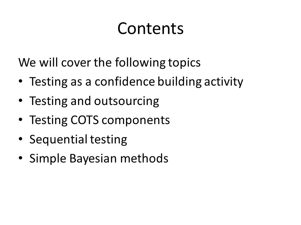 Contents We will cover the following topics Testing as a confidence building activity Testing and outsourcing Testing COTS components Sequential testi