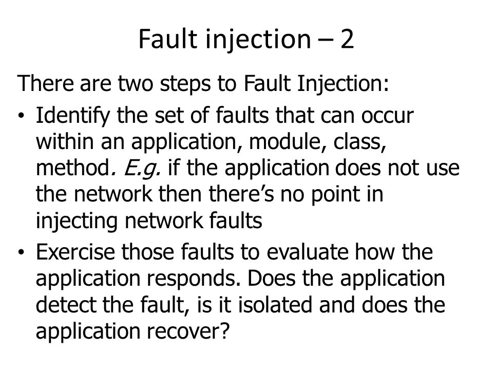Fault injection – 2 There are two steps to Fault Injection: Identify the set of faults that can occur within an application, module, class, method. E.