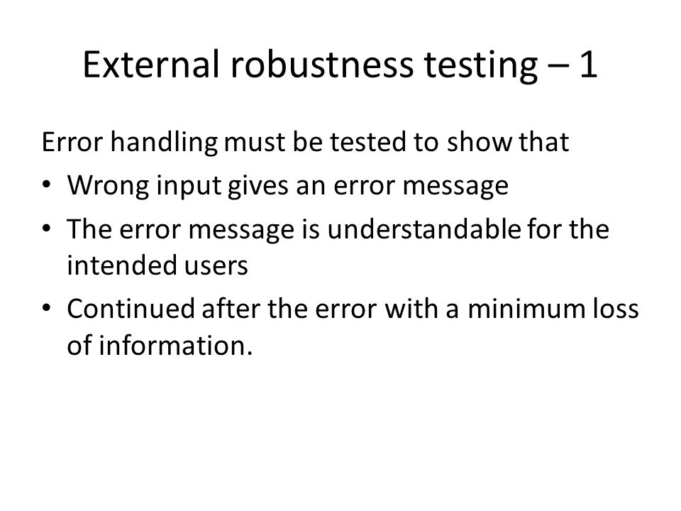 External robustness testing – 1 Error handling must be tested to show that Wrong input gives an error message The error message is understandable for
