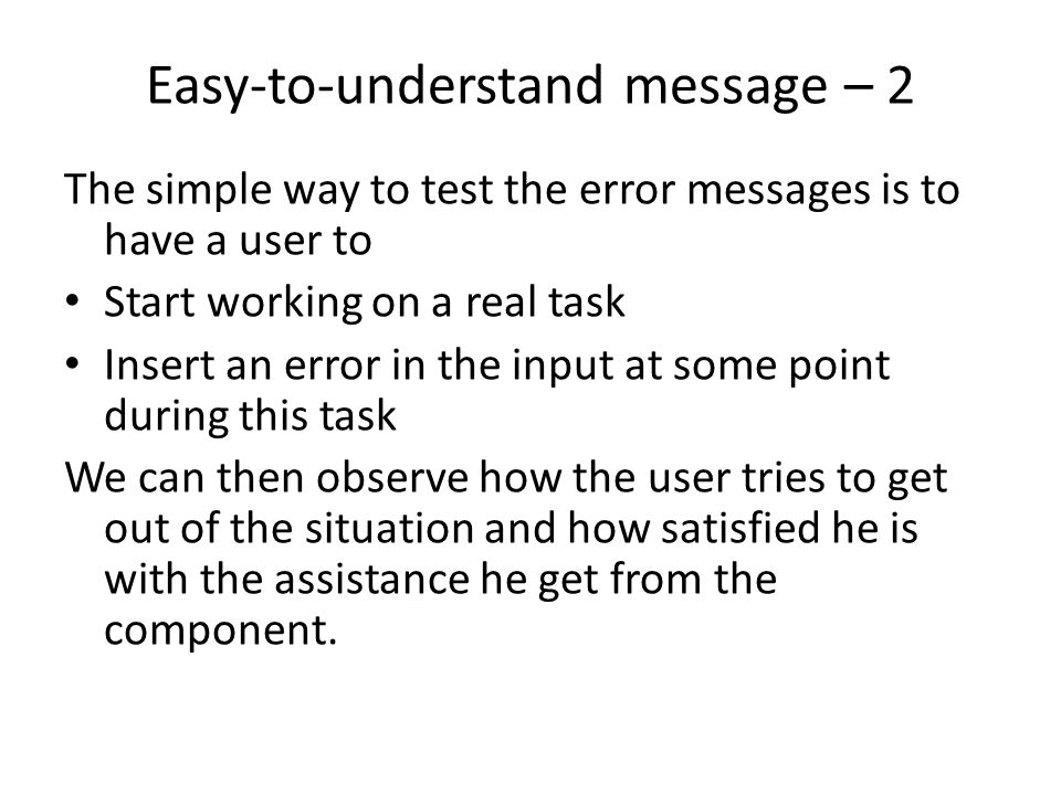 Easy-to-understand message – 2 The simple way to test the error messages is to have a user to Start working on a real task Insert an error in the input at some point during this task We can then observe how the user tries to get out of the situation and how satisfied he is with the assistance he get from the component.