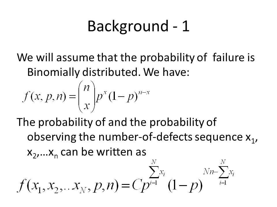 Background - 1 We will assume that the probability of failure is Binomially distributed. We have: The probability of and the probability of observing