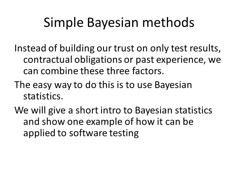 Simple Bayesian methods Instead of building our trust on only test results, contractual obligations or past experience, we can combine these three factors.