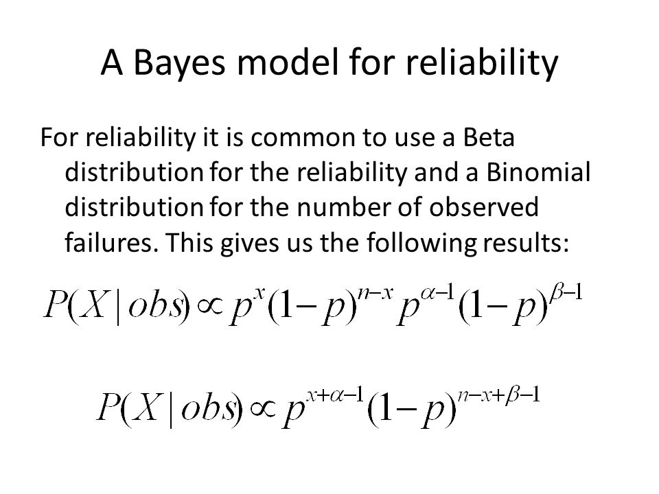 A Bayes model for reliability For reliability it is common to use a Beta distribution for the reliability and a Binomial distribution for the number of observed failures.