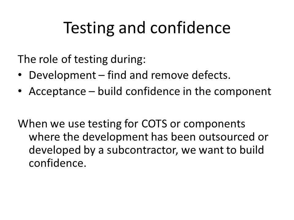 Testing and confidence The role of testing during: Development – find and remove defects. Acceptance – build confidence in the component When we use t