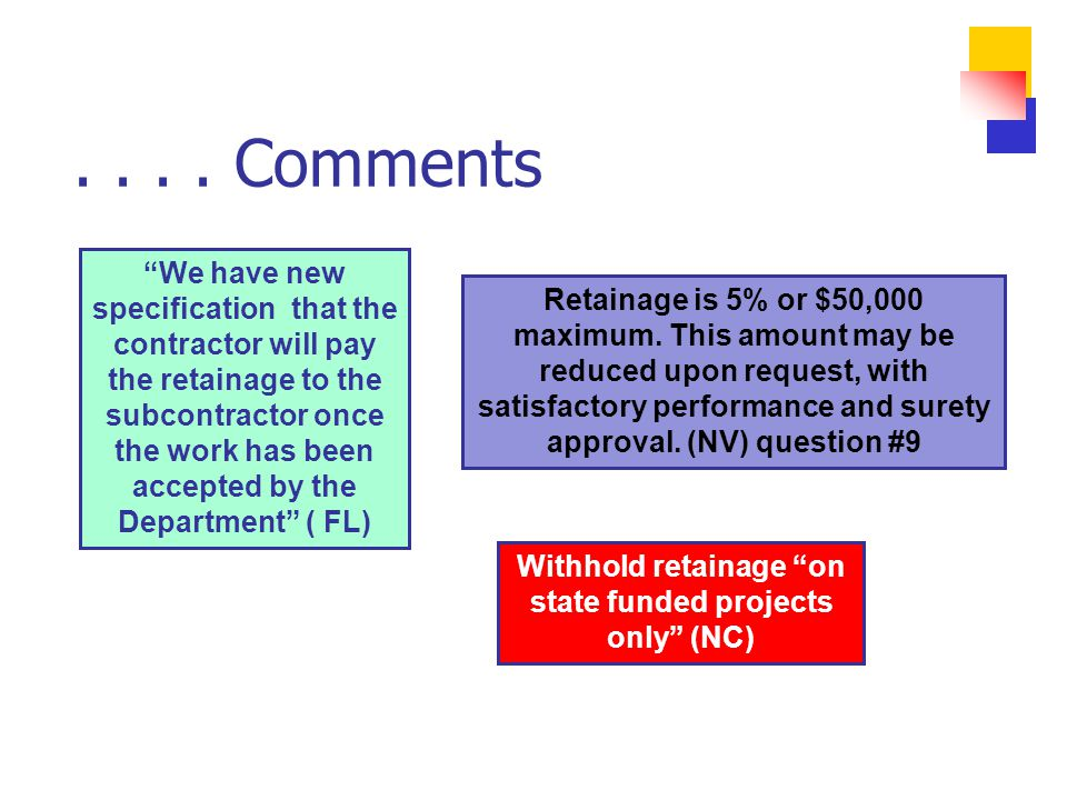 We have new specification that the contractor will pay the retainage to the subcontractor once the work has been accepted by the Department ( FL) Withhold retainage on state funded projects only (NC) Retainage is 5% or $50,000 maximum.