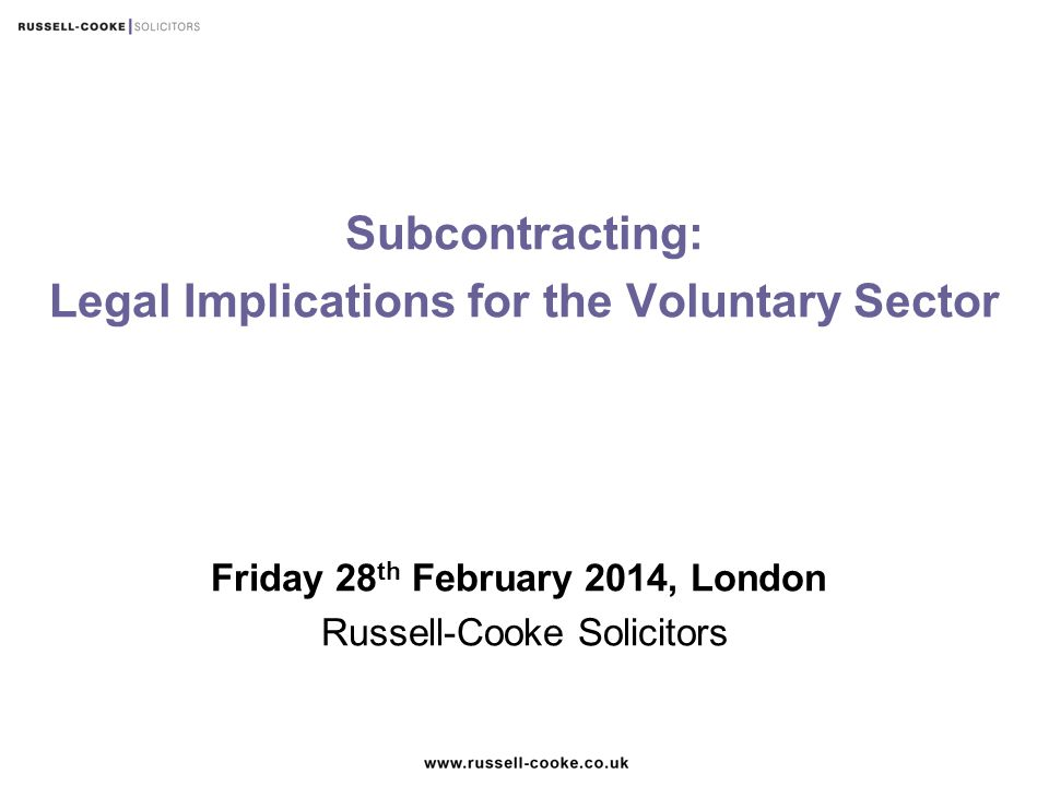 Subcontracting: Legal Implications for the Voluntary Sector Friday 28 th February 2014, London Russell-Cooke Solicitors
