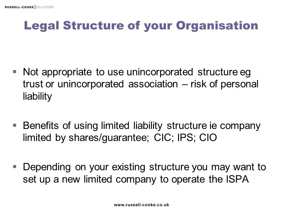 Legal Structure of your Organisation  Not appropriate to use unincorporated structure eg trust or unincorporated association – risk of personal liabi
