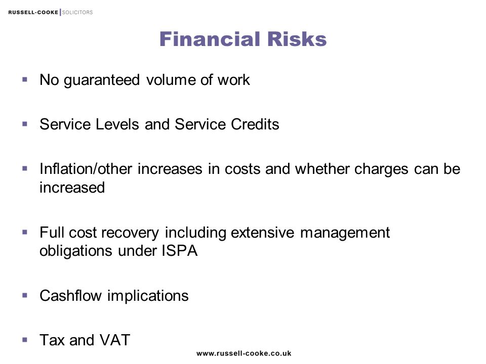 Financial Risks  No guaranteed volume of work  Service Levels and Service Credits  Inflation/other increases in costs and whether charges can be in