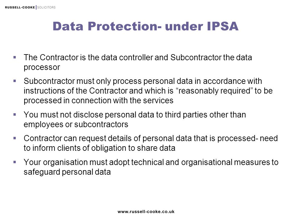 Data Protection- under IPSA  The Contractor is the data controller and Subcontractor the data processor  Subcontractor must only process personal da