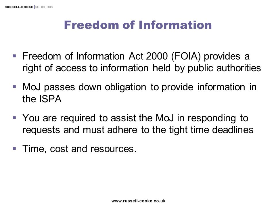 Freedom of Information  Freedom of Information Act 2000 (FOIA) provides a right of access to information held by public authorities  MoJ passes down