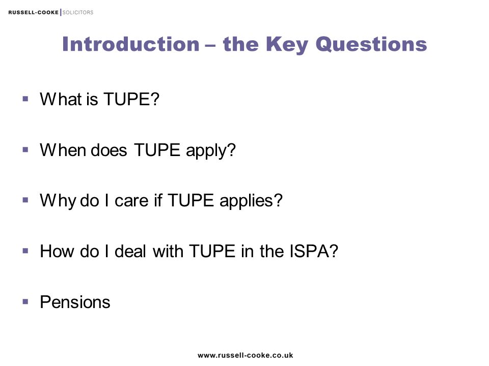 Introduction – the Key Questions  What is TUPE?  When does TUPE apply?  Why do I care if TUPE applies?  How do I deal with TUPE in the ISPA?  Pen