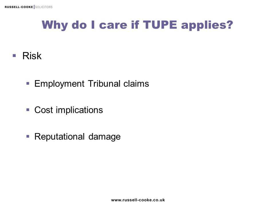 Why do I care if TUPE applies?  Risk  Employment Tribunal claims  Cost implications  Reputational damage