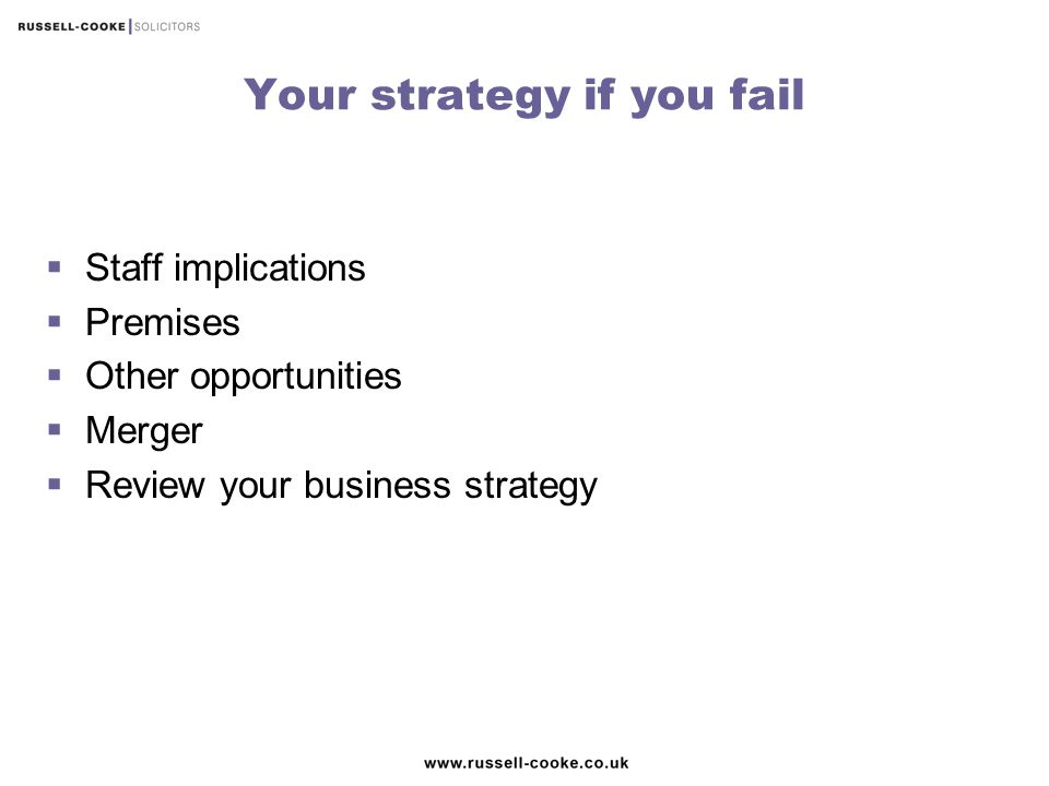 Your strategy if you fail  Staff implications  Premises  Other opportunities  Merger  Review your business strategy