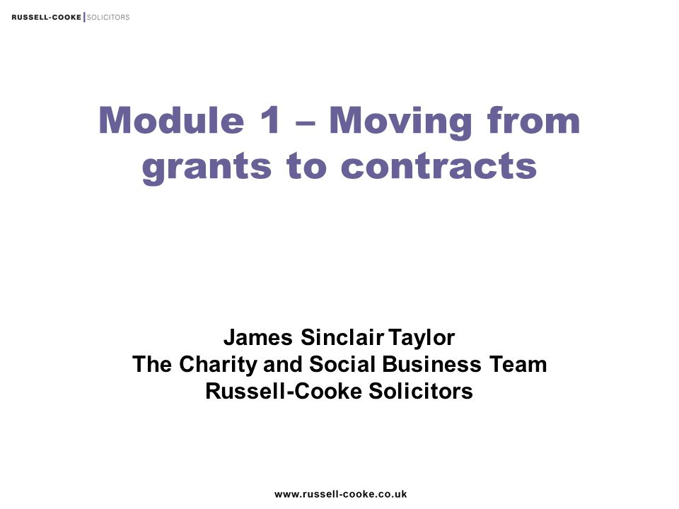 James Sinclair Taylor The Charity and Social Business Team Russell-Cooke Solicitors Module 1 – Moving from grants to contracts