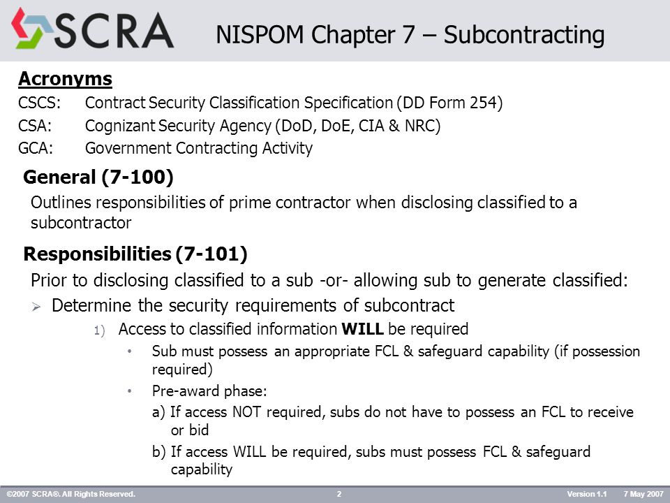 NISPOM Chapter 7 – Subcontracting Acronyms CSCS:Contract Security Classification Specification (DD Form 254) CSA:Cognizant Security Agency (DoD, DoE, CIA & NRC) GCA:Government Contracting Activity General (7-100) Outlines responsibilities of prime contractor when disclosing classified to a subcontractor Responsibilities (7-101) Prior to disclosing classified to a sub -or- allowing sub to generate classified:  Determine the security requirements of subcontract 1) Access to classified information WILL be required Sub must possess an appropriate FCL & safeguard capability (if possession required) Pre-award phase: a) If access NOT required, subs do not have to possess an FCL to receive or bid b) If access WILL be required, subs must possess FCL & safeguard capability ©2007 SCRA®.
