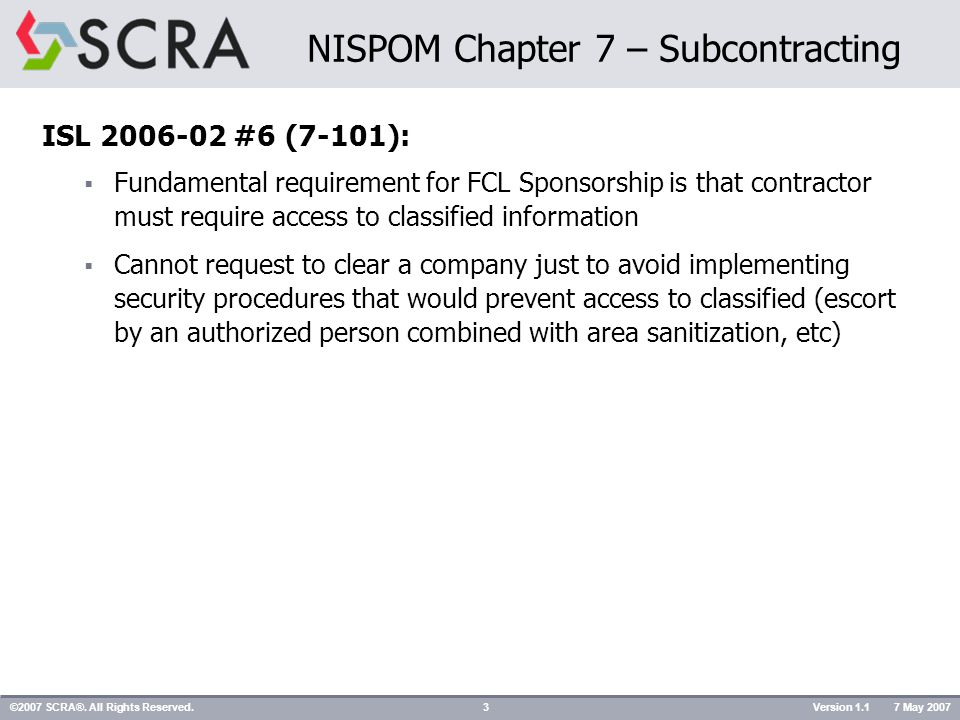  Determine the security requirements of subcontract (continued) 2) If access to classified information will NOT be required:  If sensitive but unclassified is released/disclosed, requirements will be incorporated in solicitation of subcontract  Contractor must determine clearance status of prospective subs If prospective sub does NOT have appropriate FCL or safeguarding capability – prime must make request to CSA (FCL letter) to initiate necessary action: -Requester must include: name, address, contact info -Contact at facility must include: name, address, contact info, level of clearance and full justification for request If FCL cannot be granted in time to qualify sub for participation, CSA will continue FCL processing action for future qualification, provided: -Delay was NOT caused by lack of cooperation by sub -Future classified negotiations may occur w/in 12 months; and -Reasonable likelihood the sub may be awarded a classified contract ©2007 SCRA®.