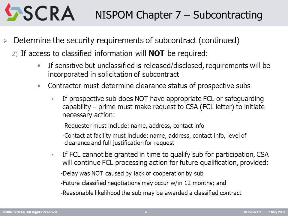 Security Classification Guidance (7-102)  CSCS (DD Form 254) must be incorporated in each classified subcontract Must be certified by a designated official of prime contract Must NOT contain classified Sub must generate separate correspondence if classified supplements are required as part of 254 a) Original 254 must be included w/each RFP, RFQ, etc.