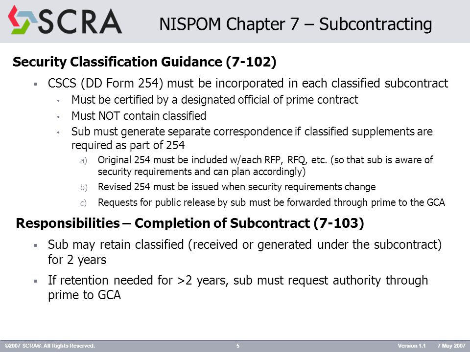 Security Classification Guidance (7-102)  CSCS (DD Form 254) must be incorporated in each classified subcontract Must be certified by a designated official of prime contract Must NOT contain classified Sub must generate separate correspondence if classified supplements are required as part of 254 a) Original 254 must be included w/each RFP, RFQ, etc.