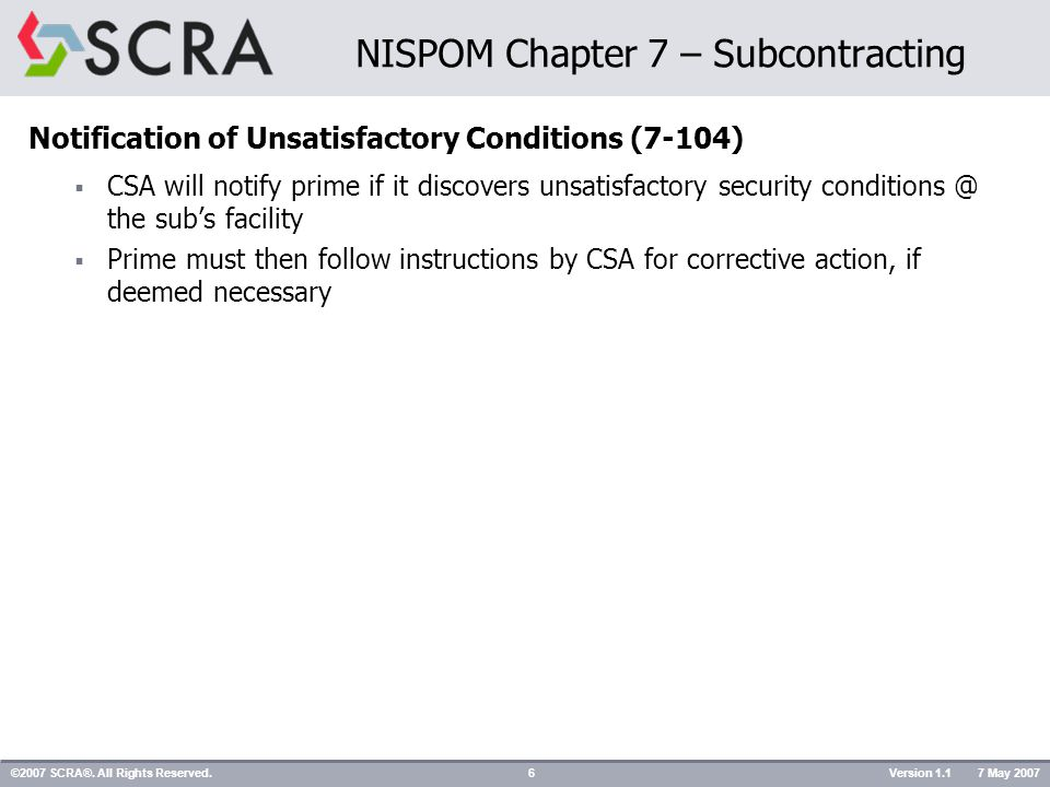 Notification of Unsatisfactory Conditions (7-104)  CSA will notify prime if it discovers unsatisfactory security conditions @ the sub's facility  Prime must then follow instructions by CSA for corrective action, if deemed necessary ©2007 SCRA®.