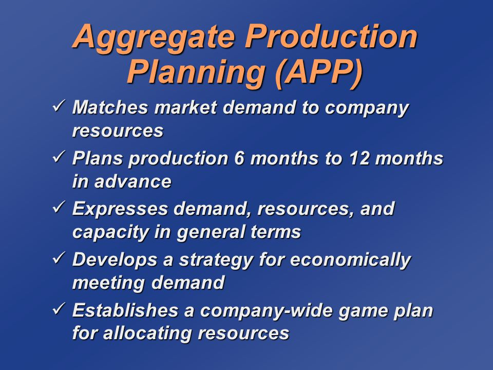 Aggregate Production Planning (APP) Matches market demand to company resources Matches market demand to company resources Plans production 6 months to 12 months in advance Plans production 6 months to 12 months in advance Expresses demand, resources, and capacity in general terms Expresses demand, resources, and capacity in general terms Develops a strategy for economically meeting demand Develops a strategy for economically meeting demand Establishes a company-wide game plan for allocating resources Establishes a company-wide game plan for allocating resources