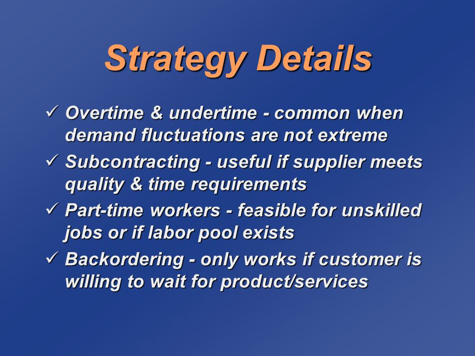 Strategy Details Overtime & undertime - common when demand fluctuations are not extreme Overtime & undertime - common when demand fluctuations are not extreme Subcontracting - useful if supplier meets quality & time requirements Subcontracting - useful if supplier meets quality & time requirements Part-time workers - feasible for unskilled jobs or if labor pool exists Part-time workers - feasible for unskilled jobs or if labor pool exists Backordering - only works if customer is willing to wait for product/services Backordering - only works if customer is willing to wait for product/services