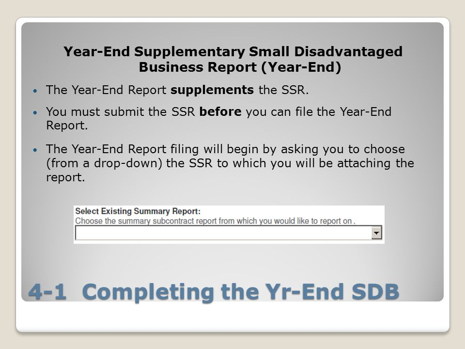 4-1 Completing the Yr-End SDB Year-End Supplementary Small Disadvantaged Business Report (Year-End) The Year-End Report supplements the SSR.
