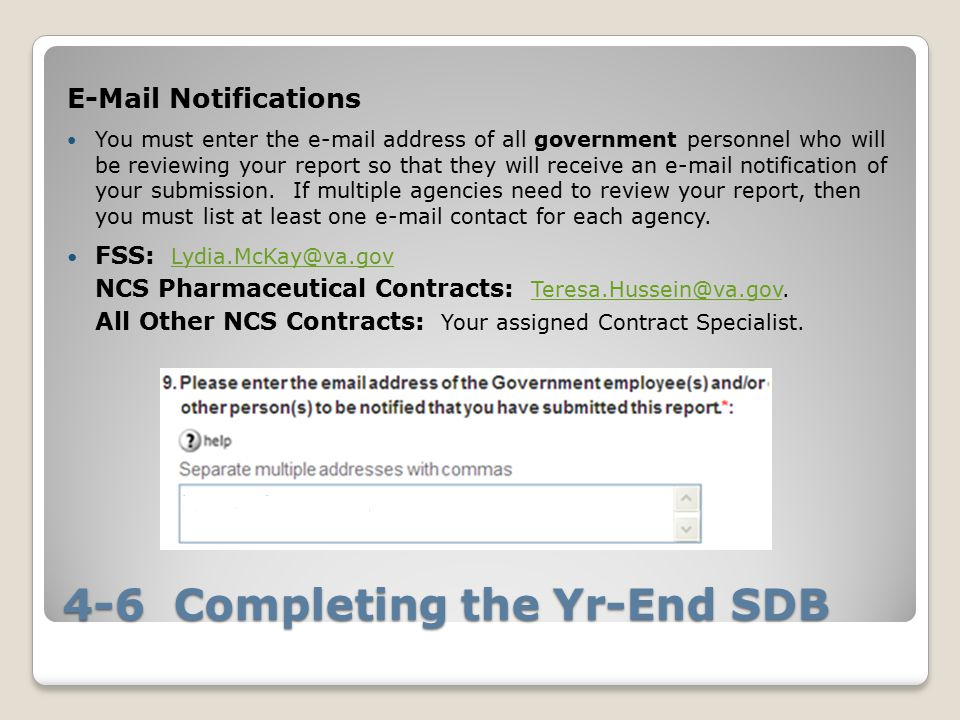 4-6 Completing the Yr-End SDB E-Mail Notifications You must enter the e-mail address of all government personnel who will be reviewing your report so that they will receive an e-mail notification of your submission.