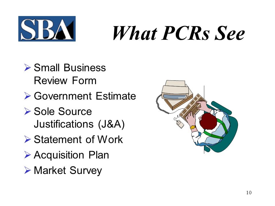 9 What PCRs Do  Attend Training Events  Promote SBA Programs  Mediate SB Issues  Monitor Public Notices  Counsel small & 'other than small' businesses, Federal Agencies