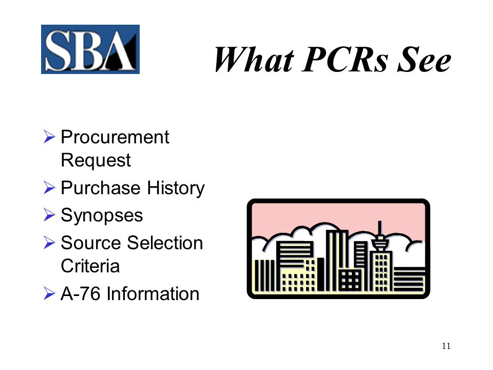 10 What PCRs See  Small Business Review Form  Government Estimate  Sole Source Justifications (J&A)  Statement of Work  Acquisition Plan  Market Survey