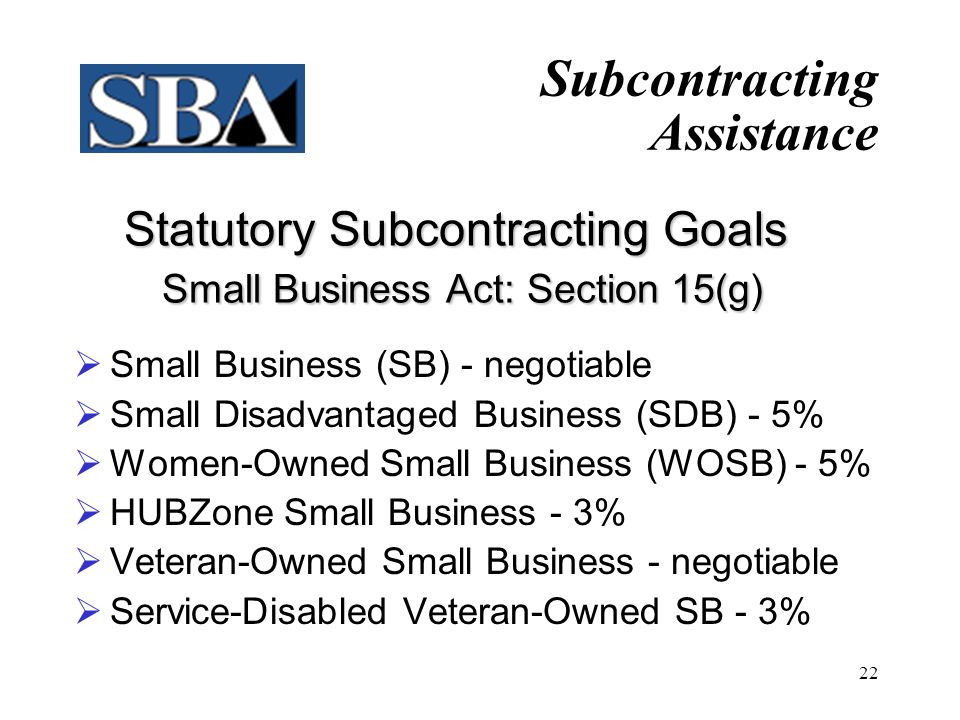 SBA's Role in Subcontracting Types of Reviews  Pre-Award Subcontracting Plan Reviews  SBA's PCRs review subcontracting plans prior to contract award (advisory)  Post-Award Compliance Reviews  SBA's CMRs monitor goal achievement after contract award Subcontracting Assistance