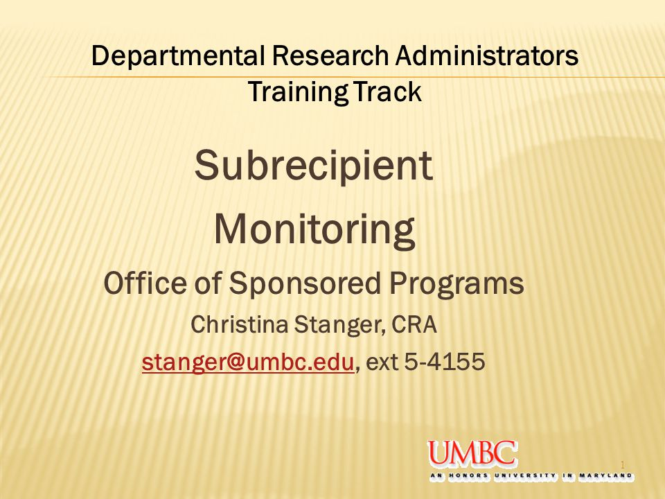 Subrecipient Monitoring Office of Sponsored Programs Christina Stanger, CRA stanger@umbc.edustanger@umbc.edu, ext 5-4155 1 Departmental Research Administrators Training Track