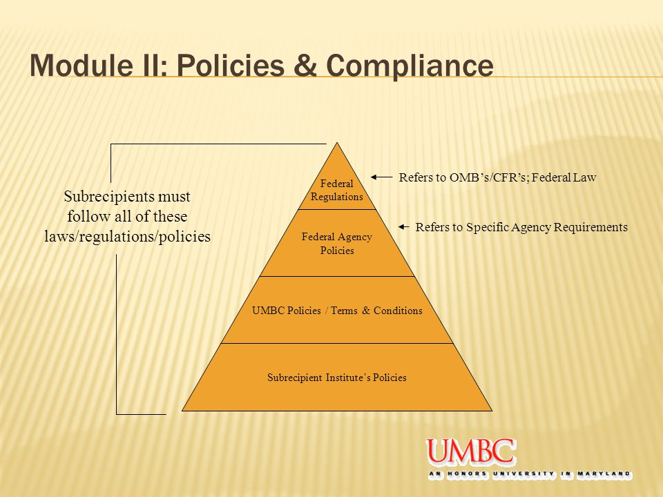Module II: Policies & Compliance Federal Regulations Federal Agency Policies UMBC Policies / Terms & Conditions Subrecipient Institute's Policies Refe