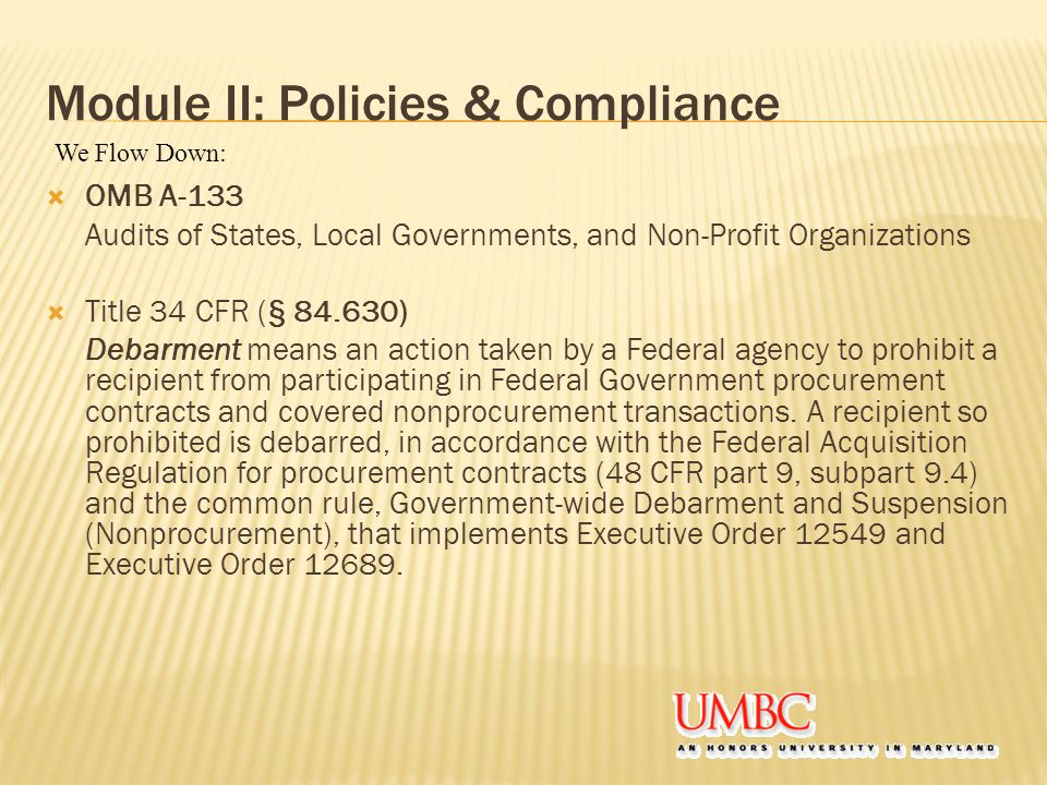 Module II: Policies & Compliance  OMB A-133 Audits of States, Local Governments, and Non-Profit Organizations  Title 34 CFR (§ 84.630) Debarment means an action taken by a Federal agency to prohibit a recipient from participating in Federal Government procurement contracts and covered nonprocurement transactions.