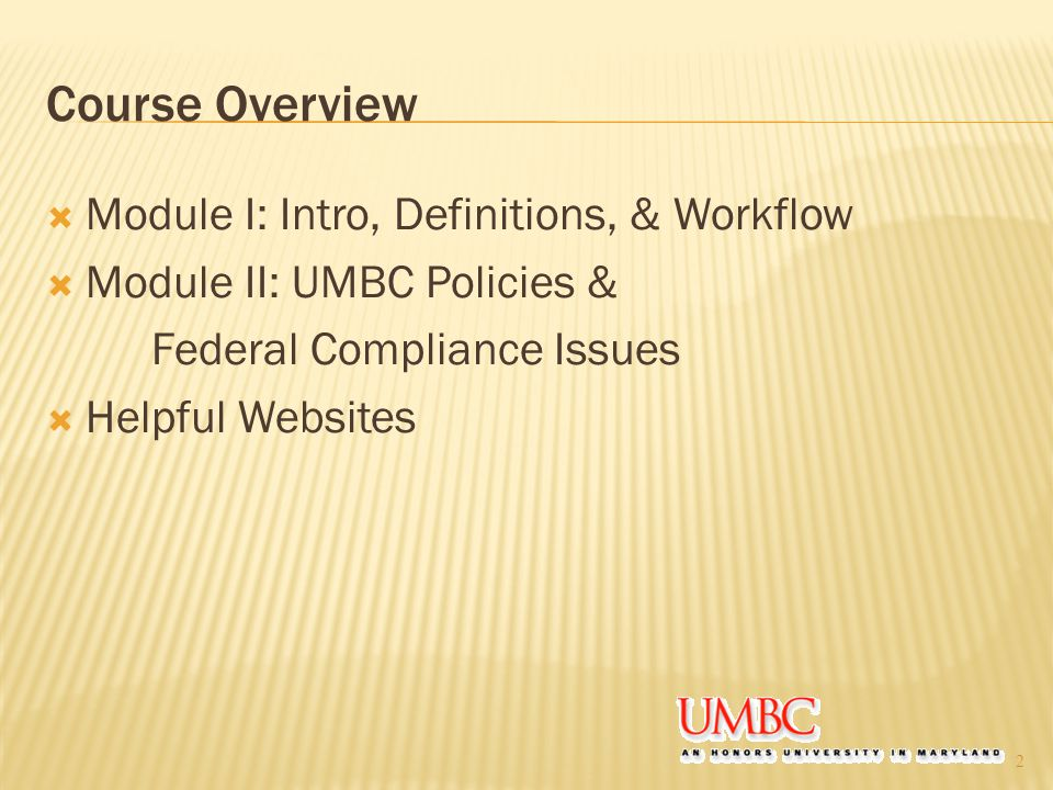 Course Overview  Module I: Intro, Definitions, & Workflow  Module II: UMBC Policies & Federal Compliance Issues  Helpful Websites 2