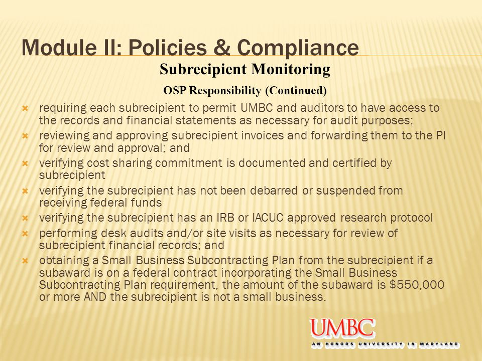 Module II: Policies & Compliance  requiring each subrecipient to permit UMBC and auditors to have access to the records and financial statements as necessary for audit purposes;  reviewing and approving subrecipient invoices and forwarding them to the PI for review and approval; and  verifying cost sharing commitment is documented and certified by subrecipient  verifying the subrecipient has not been debarred or suspended from receiving federal funds  verifying the subrecipient has an IRB or IACUC approved research protocol  performing desk audits and/or site visits as necessary for review of subrecipient financial records; and  obtaining a Small Business Subcontracting Plan from the subrecipient if a subaward is on a federal contract incorporating the Small Business Subcontracting Plan requirement, the amount of the subaward is $550,000 or more AND the subrecipient is not a small business.