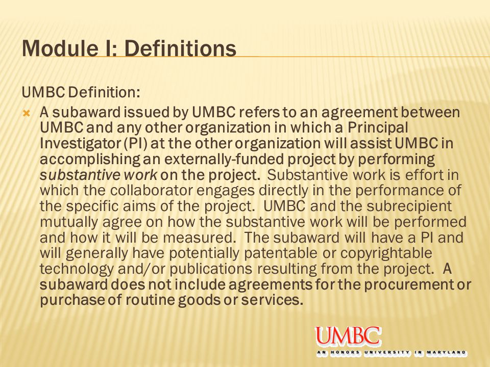 Module I: Definitions UMBC Definition:  A subaward issued by UMBC refers to an agreement between UMBC and any other organization in which a Principal Investigator (PI) at the other organization will assist UMBC in accomplishing an externally-funded project by performing substantive work on the project.