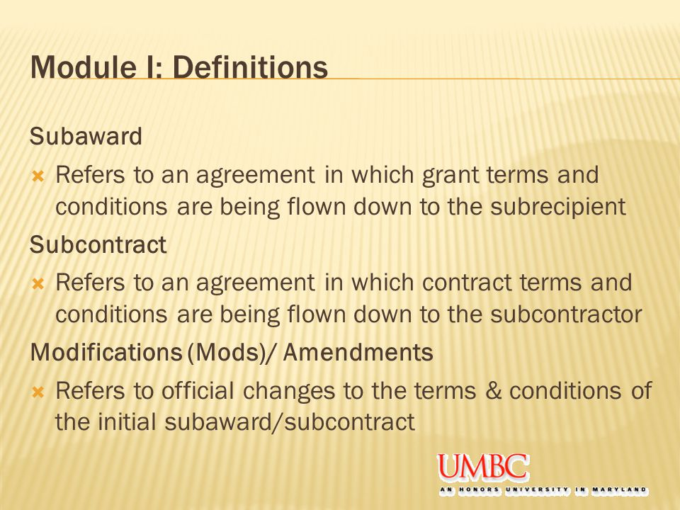Module I: Definitions Subaward  Refers to an agreement in which grant terms and conditions are being flown down to the subrecipient Subcontract  Refers to an agreement in which contract terms and conditions are being flown down to the subcontractor Modifications (Mods)/ Amendments  Refers to official changes to the terms & conditions of the initial subaward/subcontract