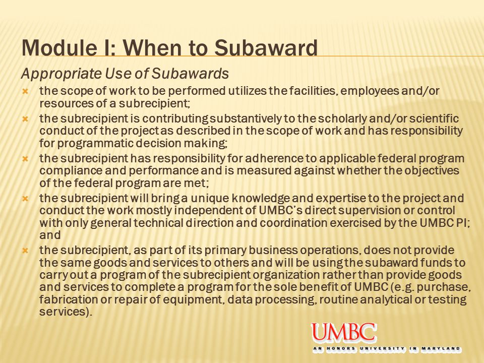 Module I: When to Subaward Appropriate Use of Subawards  the scope of work to be performed utilizes the facilities, employees and/or resources of a subrecipient;  the subrecipient is contributing substantively to the scholarly and/or scientific conduct of the project as described in the scope of work and has responsibility for programmatic decision making;  the subrecipient has responsibility for adherence to applicable federal program compliance and performance and is measured against whether the objectives of the federal program are met;  the subrecipient will bring a unique knowledge and expertise to the project and conduct the work mostly independent of UMBC's direct supervision or control with only general technical direction and coordination exercised by the UMBC PI; and  the subrecipient, as part of its primary business operations, does not provide the same goods and services to others and will be using the subaward funds to carry out a program of the subrecipient organization rather than provide goods and services to complete a program for the sole benefit of UMBC (e.g.