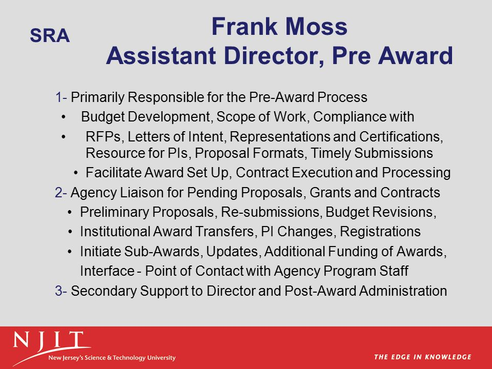 Frank Moss Assistant Director, Pre Award 1- Primarily Responsible for the Pre-Award Process Budget Development, Scope of Work, Compliance with RFPs, Letters of Intent, Representations and Certifications, Resource for PIs, Proposal Formats, Timely Submissions Facilitate Award Set Up, Contract Execution and Processing 2- Agency Liaison for Pending Proposals, Grants and Contracts Preliminary Proposals, Re-submissions, Budget Revisions, Institutional Award Transfers, PI Changes, Registrations Initiate Sub-Awards, Updates, Additional Funding of Awards, Interface - Point of Contact with Agency Program Staff 3- Secondary Support to Director and Post-Award Administration SRA