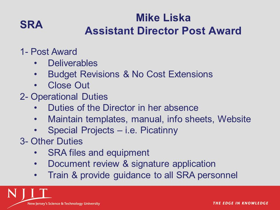 Mike Liska Assistant Director Post Award 1- Post Award Deliverables Budget Revisions & No Cost Extensions Close Out 2- Operational Duties Duties of the Director in her absence Maintain templates, manual, info sheets, Website Special Projects – i.e.
