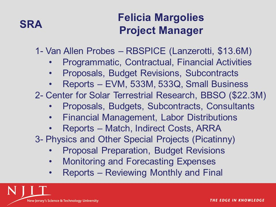 Felicia Margolies Project Manager 1- Van Allen Probes – RBSPICE (Lanzerotti, $13.6M) Programmatic, Contractual, Financial Activities Proposals, Budget Revisions, Subcontracts Reports – EVM, 533M, 533Q, Small Business 2- Center for Solar Terrestrial Research, BBSO ($22.3M) Proposals, Budgets, Subcontracts, Consultants Financial Management, Labor Distributions Reports – Match, Indirect Costs, ARRA 3- Physics and Other Special Projects (Picatinny) Proposal Preparation, Budget Revisions Monitoring and Forecasting Expenses Reports – Reviewing Monthly and Final SRA