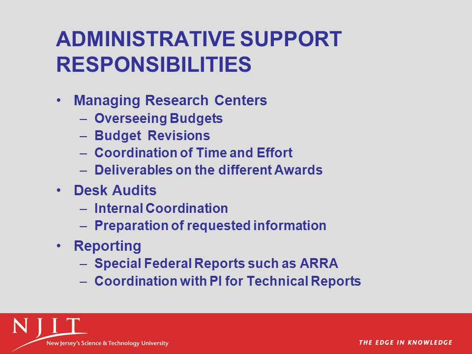 ADMINISTRATIVE SUPPORT RESPONSIBILITIES Managing Research Centers –Overseeing Budgets –Budget Revisions –Coordination of Time and Effort –Deliverables on the different Awards Desk Audits –Internal Coordination –Preparation of requested information Reporting –Special Federal Reports such as ARRA –Coordination with PI for Technical Reports