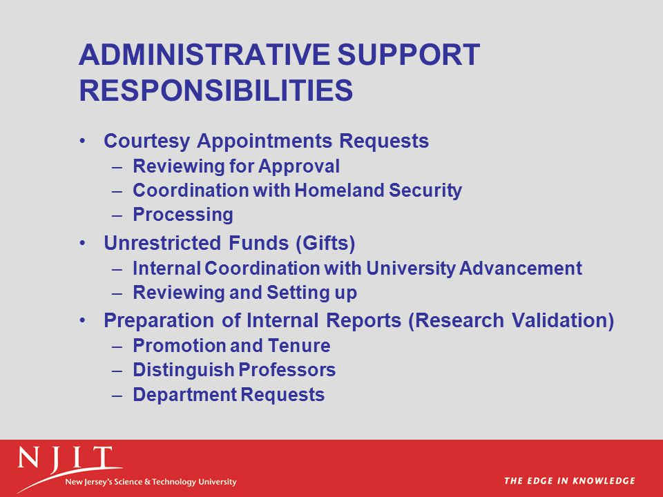 ADMINISTRATIVE SUPPORT RESPONSIBILITIES Courtesy Appointments Requests –Reviewing for Approval –Coordination with Homeland Security –Processing Unrestricted Funds (Gifts) –Internal Coordination with University Advancement –Reviewing and Setting up Preparation of Internal Reports (Research Validation) –Promotion and Tenure –Distinguish Professors –Department Requests