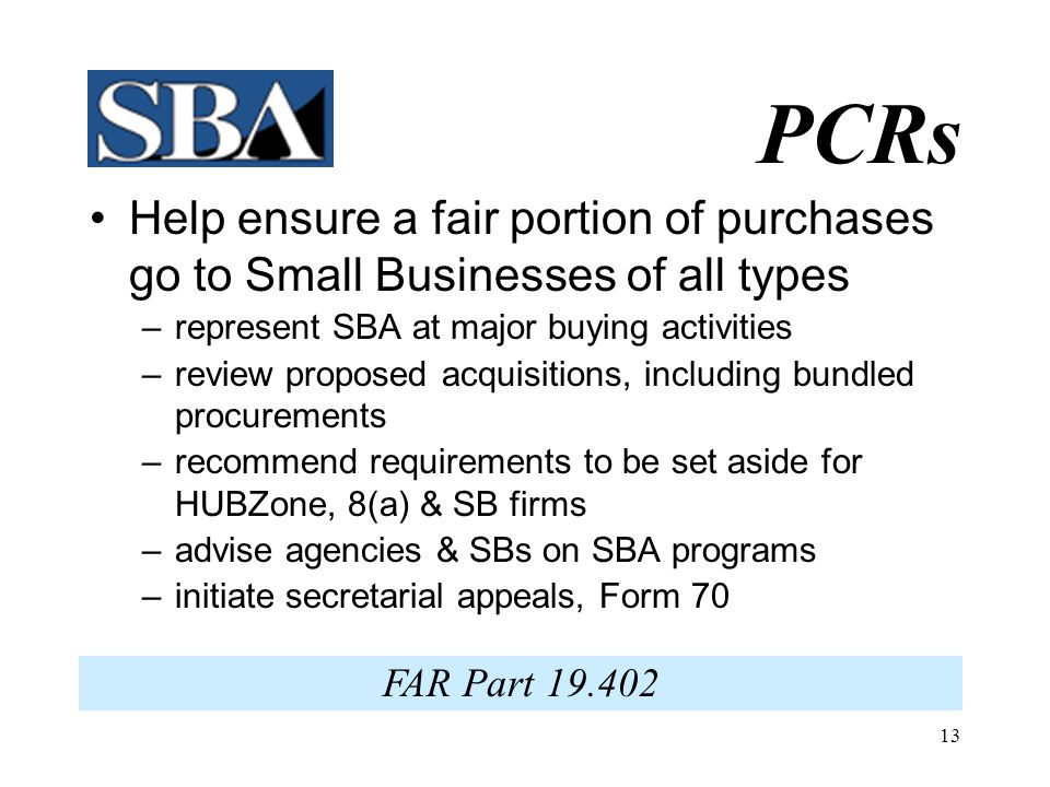 12 What PCRs Do  Attend Training Events  Promote SBA Programs  Mediate SB Issues  Monitor Public Notices  Counsel small & 'other than small' busi
