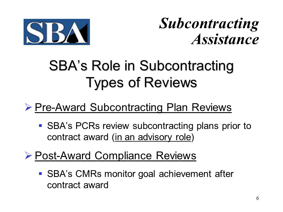 6 SBA's Role in Subcontracting Types of Reviews  Pre-Award Subcontracting Plan Reviews  SBA's PCRs review subcontracting plans prior to contract award (in an advisory role)  Post-Award Compliance Reviews  SBA's CMRs monitor goal achievement after contract award Subcontracting Assistance