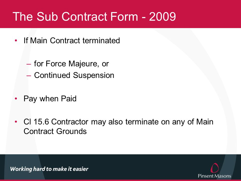 The Sub Contract Form - 2009 If Main Contract terminated –for Force Majeure, or –Continued Suspension Pay when Paid Cl 15.6 Contractor may also terminate on any of Main Contract Grounds