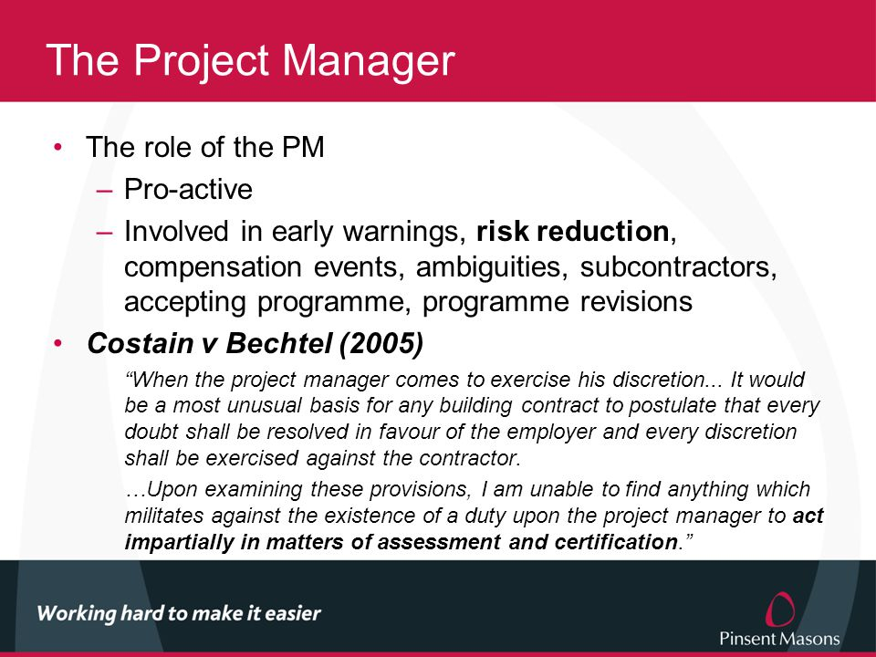 The Project Manager The role of the PM –Pro-active –Involved in early warnings, risk reduction, compensation events, ambiguities, subcontractors, accepting programme, programme revisions Costain v Bechtel (2005) When the project manager comes to exercise his discretion...